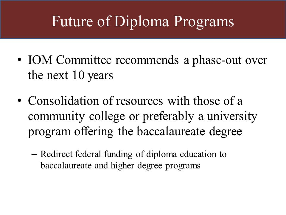 Future of Diploma Programs IOM Committee recommends a phase-out over the next 10 years Consolidation of resources with those of a community college or