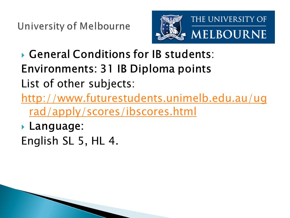 General Conditions for IB students: Environments: 31 IB Diploma points List of other subjects: http://www.futurestudents.unimelb.edu.au/ug rad/apply/scores/ibscores.html  Language: English SL 5, HL 4.