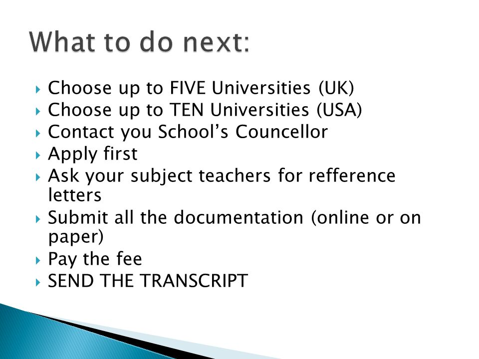  Choose up to FIVE Universities (UK)  Choose up to TEN Universities (USA)  Contact you School's Councellor  Apply first  Ask your subject teachers for refference letters  Submit all the documentation (online or on paper)  Pay the fee  SEND THE TRANSCRIPT