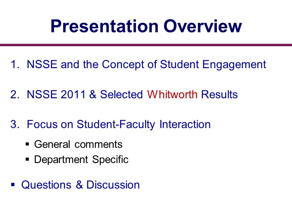 Presentation Overview 1.NSSE and the Concept of Student Engagement 2.NSSE 2011 & Selected Whitworth Results 3.Focus on Student-Faculty Interaction  General comments  Department Specific  Questions & Discussion