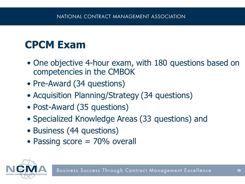 CPCM Exam One objective 4-hour exam, with 180 questions based on competencies in the CMBOK Pre-Award (34 questions) Acquisition Planning/Strategy (34