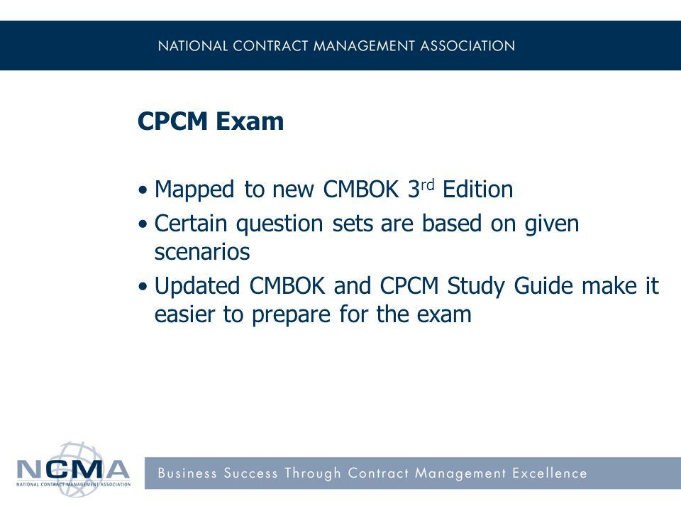 CPCM Exam Mapped to new CMBOK 3 rd Edition Certain question sets are based on given scenarios Updated CMBOK and CPCM Study Guide make it easier to pre
