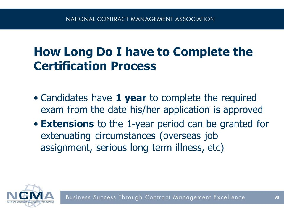 How Long Do I have to Complete the Certification Process Candidates have 1 year to complete the required exam from the date his/her application is app