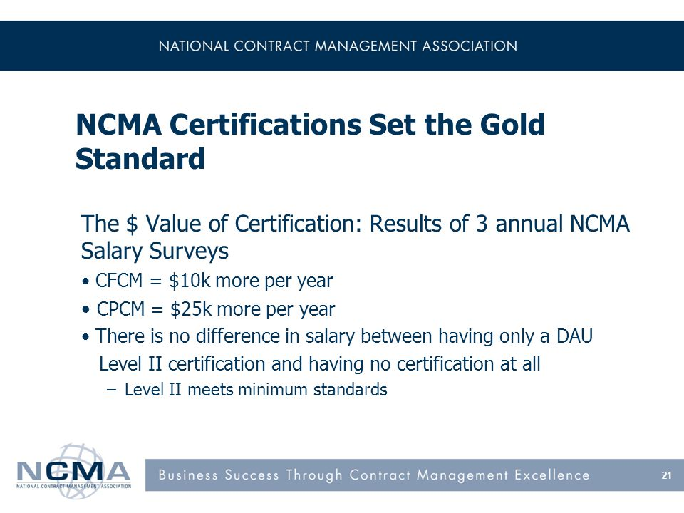 NCMA Certifications Set the Gold Standard The $ Value of Certification: Results of 3 annual NCMA Salary Surveys CFCM = $10k more per year CPCM = $25k