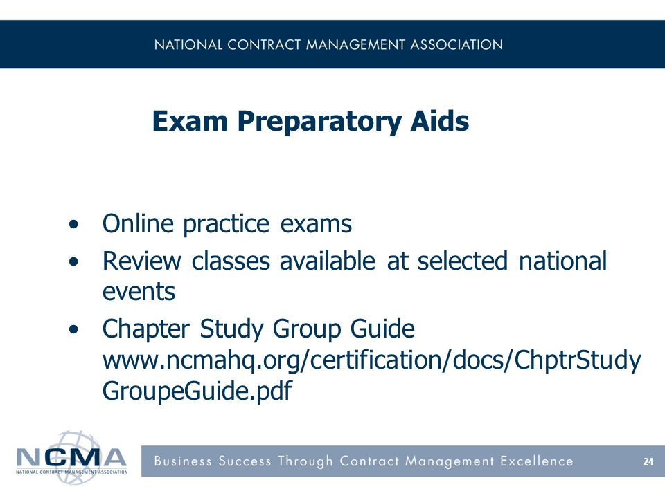 24 Exam Preparatory Aids Online practice exams Review classes available at selected national events Chapter Study Group Guide www.ncmahq.org/certifica