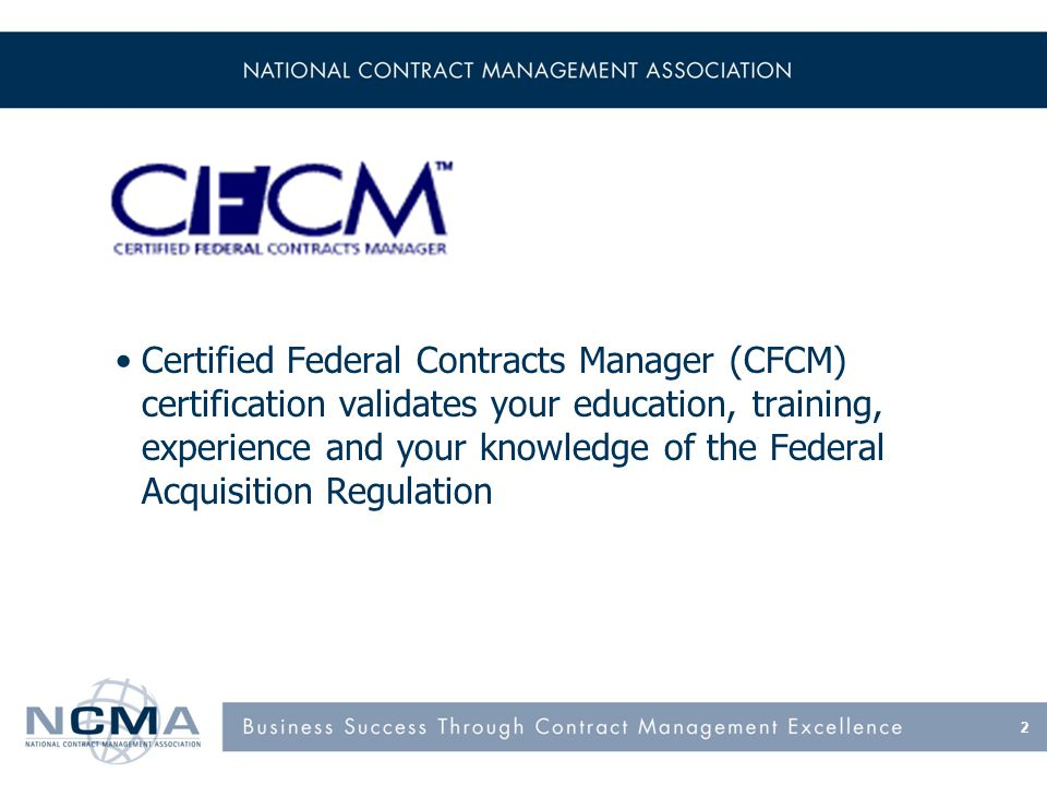 Certified Federal Contracts Manager (CFCM) certification validates your education, training, experience and your knowledge of the Federal Acquisition