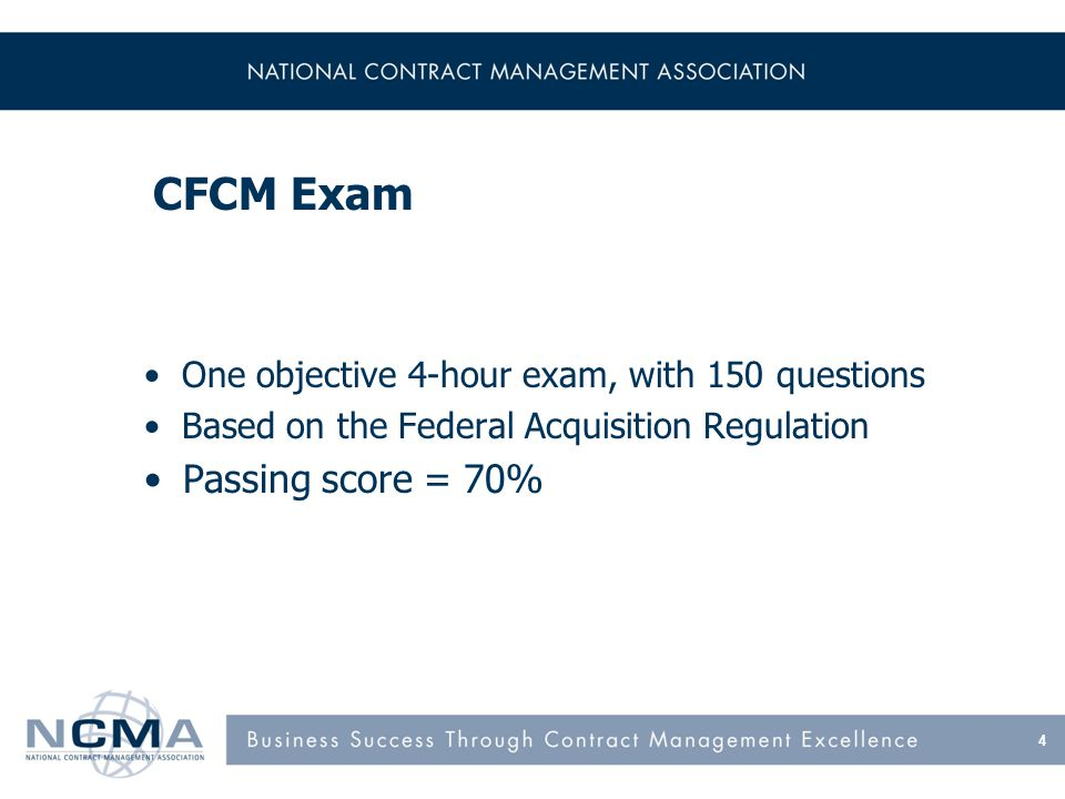 CFCM Exam 4 One objective 4-hour exam, with 150 questions Based on the Federal Acquisition Regulation Passing score = 70%