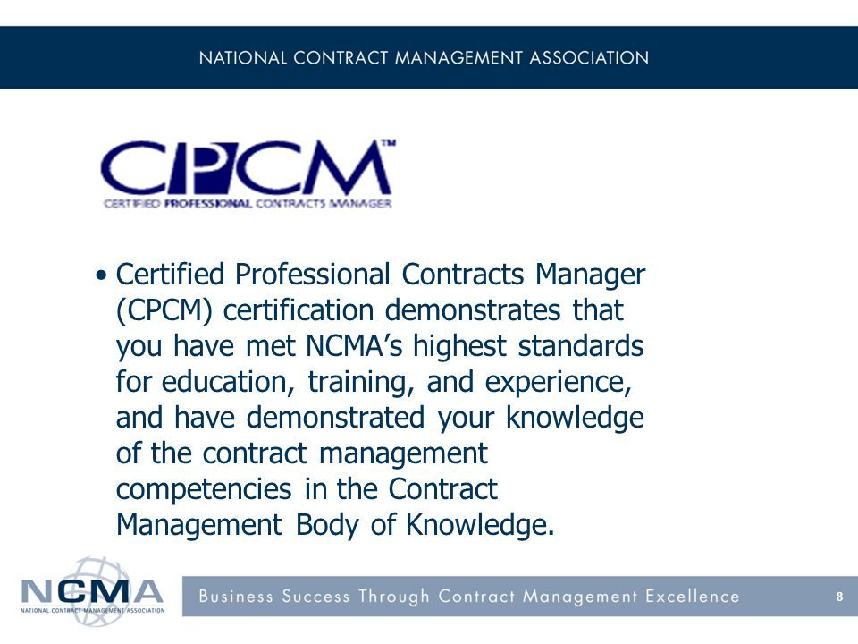 Certified Professional Contracts Manager (CPCM) certification demonstrates that you have met NCMA's highest standards for education, training, and exp