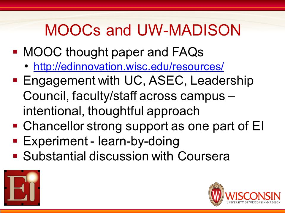 MOOCs and UW-MADISON  MOOC thought paper and FAQs http://edinnovation.wisc.edu/resources/  Engagement with UC, ASEC, Leadership Council, faculty/staff across campus – intentional, thoughtful approach  Chancellor strong support as one part of EI  Experiment - learn-by-doing  Substantial discussion with Coursera
