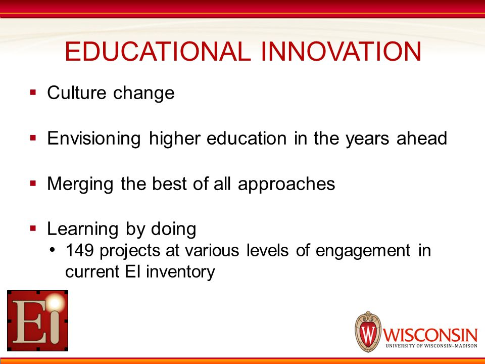 EDUCATIONAL INNOVATION  Culture change  Envisioning higher education in the years ahead  Merging the best of all approaches  Learning by doing 149 projects at various levels of engagement in current EI inventory