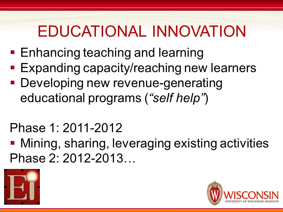 EDUCATIONAL INNOVATION  Enhancing teaching and learning  Expanding capacity/reaching new learners  Developing new revenue-generating educational programs ( self help ) Phase 1: 2011-2012  Mining, sharing, leveraging existing activities Phase 2: 2012-2013…