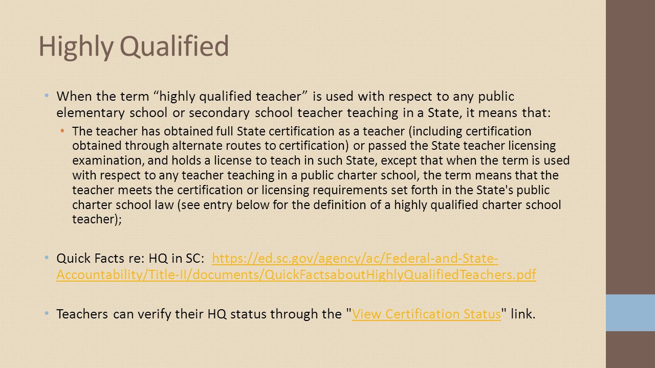 When the term highly qualified teacher is used with respect to any public elementary school or secondary school teacher teaching in a State, it means that: The teacher has obtained full State certification as a teacher (including certification obtained through alternate routes to certification) or passed the State teacher licensing examination, and holds a license to teach in such State, except that when the term is used with respect to any teacher teaching in a public charter school, the term means that the teacher meets the certification or licensing requirements set forth in the State s public charter school law (see entry below for the definition of a highly qualified charter school teacher); Quick Facts re: HQ in SC: https://ed.sc.gov/agency/ac/Federal-and-State- Accountability/Title-II/documents/QuickFactsaboutHighlyQualifiedTeachers.pdfhttps://ed.sc.gov/agency/ac/Federal-and-State- Accountability/Title-II/documents/QuickFactsaboutHighlyQualifiedTeachers.pdf Teachers can verify their HQ status through the View Certification Status link.View Certification Status Highly Qualified