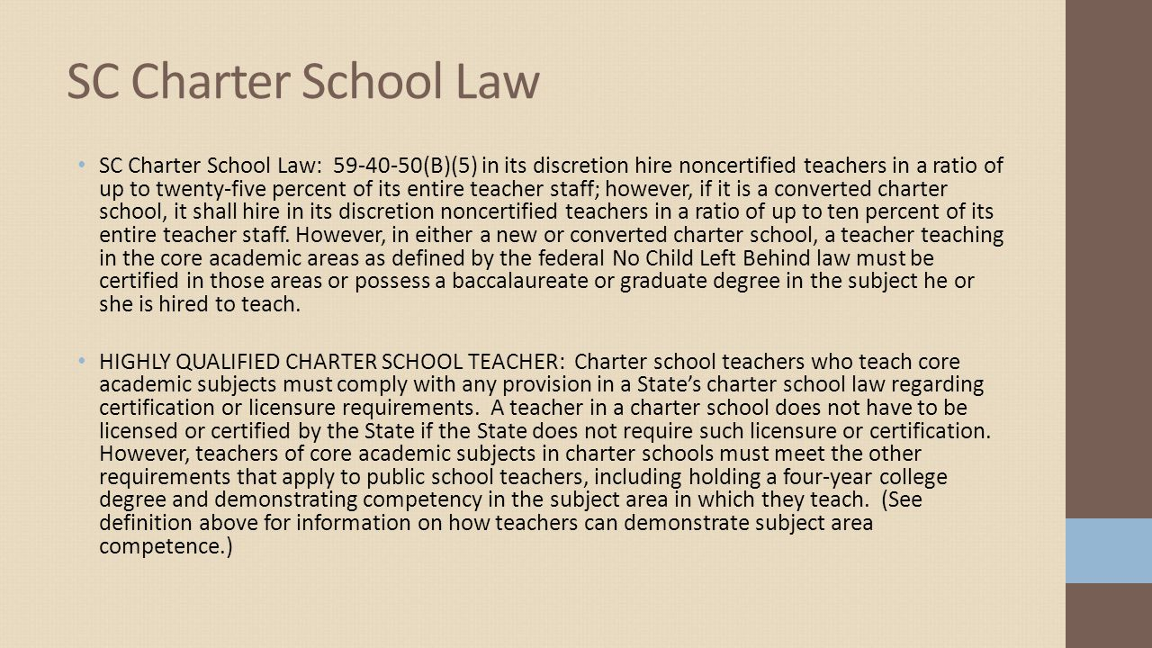 SC Charter School Law: 59-40-50(B)(5) in its discretion hire noncertified teachers in a ratio of up to twenty-five percent of its entire teacher staff; however, if it is a converted charter school, it shall hire in its discretion noncertified teachers in a ratio of up to ten percent of its entire teacher staff.
