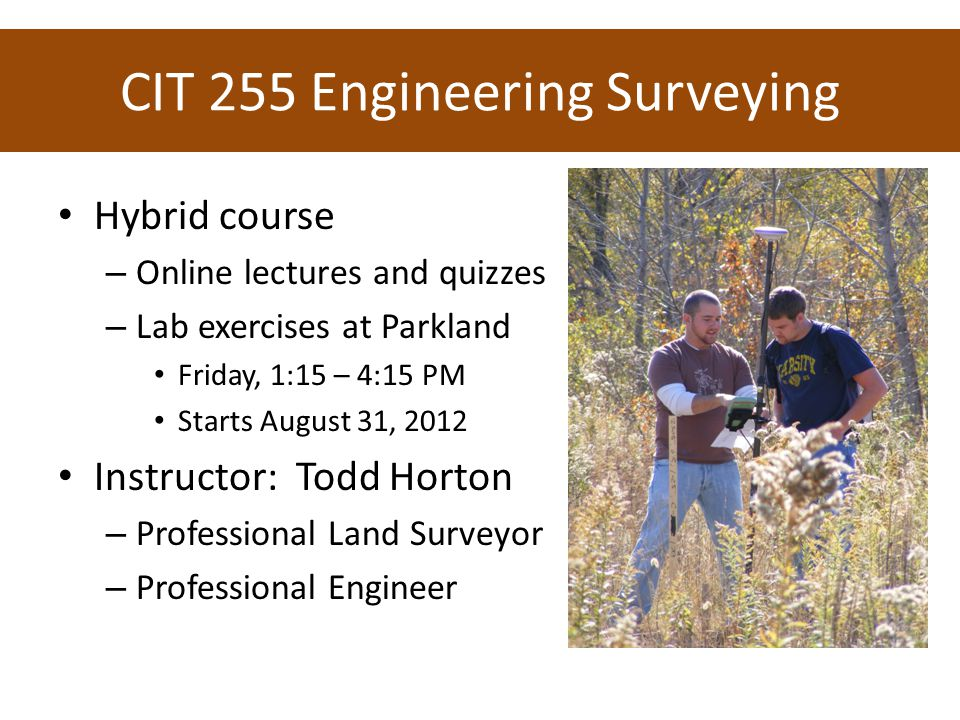 CIT 255 Engineering Surveying Hybrid course – Online lectures and quizzes – Lab exercises at Parkland Friday, 1:15 – 4:15 PM Starts August 31, 2012 Instructor: Todd Horton – Professional Land Surveyor – Professional Engineer