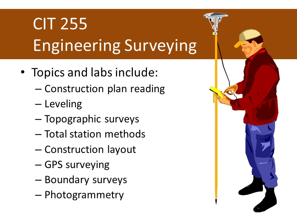 CIT 255 Engineering Surveying Topics and labs include: – Construction plan reading – Leveling – Topographic surveys – Total station methods – Construction layout – GPS surveying – Boundary surveys – Photogrammetry