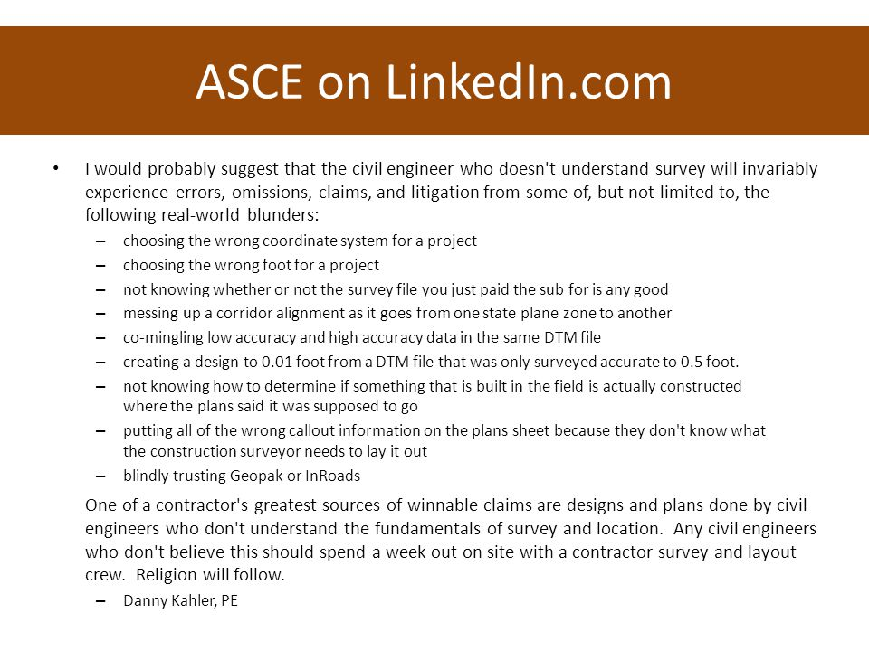 ASCE on LinkedIn.com I would probably suggest that the civil engineer who doesn t understand survey will invariably experience errors, omissions, claims, and litigation from some of, but not limited to, the following real-world blunders: – choosing the wrong coordinate system for a project – choosing the wrong foot for a project – not knowing whether or not the survey file you just paid the sub for is any good – messing up a corridor alignment as it goes from one state plane zone to another – co-mingling low accuracy and high accuracy data in the same DTM file – creating a design to 0.01 foot from a DTM file that was only surveyed accurate to 0.5 foot.