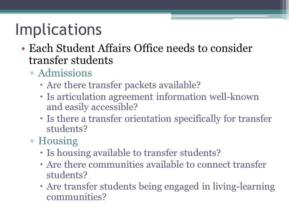 Implications Each Student Affairs Office needs to consider transfer students ▫Admissions  Are there transfer packets available?  Is articulation agr