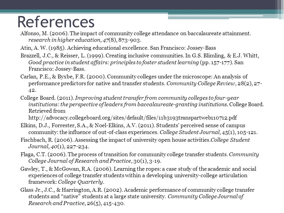 References Alfonso, M. (2006). The impact of community college attendance on baccalaureate attainment. research in higher education, 47(8), 873-903. A