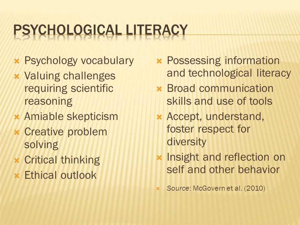  Psychology vocabulary  Valuing challenges requiring scientific reasoning  Amiable skepticism  Creative problem solving  Critical thinking  Ethical outlook  Possessing information and technological literacy  Broad communication skills and use of tools  Accept, understand, foster respect for diversity  Insight and reflection on self and other behavior  Source: McGovern et al.