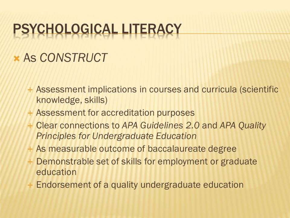  As CONSTRUCT  Assessment implications in courses and curricula (scientific knowledge, skills)  Assessment for accreditation purposes  Clear connections to APA Guidelines 2.0 and APA Quality Principles for Undergraduate Education  As measurable outcome of baccalaureate degree  Demonstrable set of skills for employment or graduate education  Endorsement of a quality undergraduate education