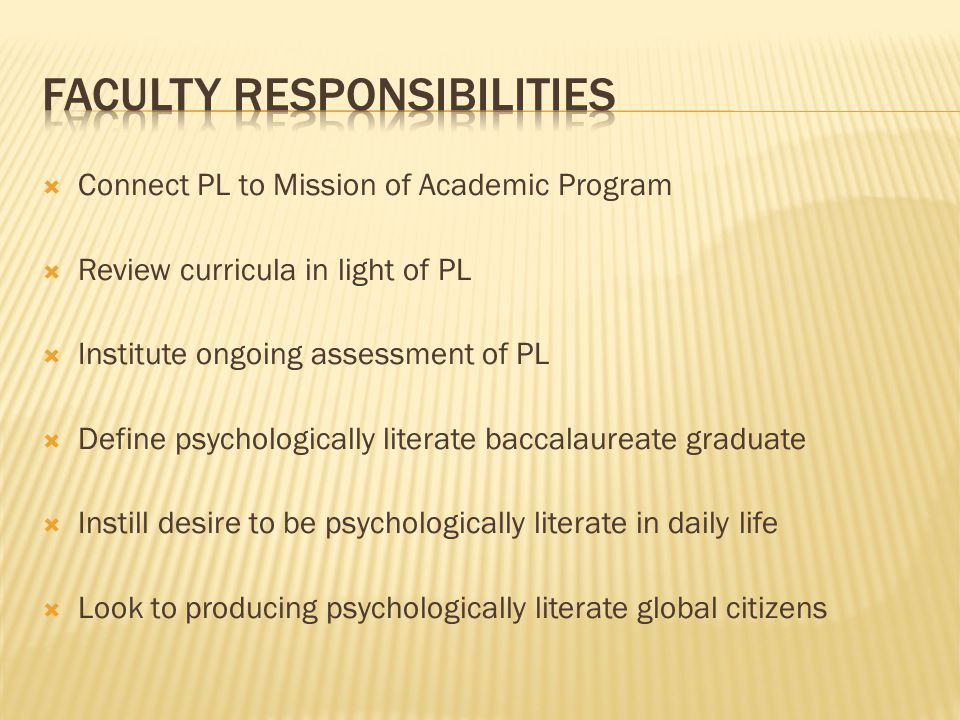  Connect PL to Mission of Academic Program  Review curricula in light of PL  Institute ongoing assessment of PL  Define psychologically literate baccalaureate graduate  Instill desire to be psychologically literate in daily life  Look to producing psychologically literate global citizens