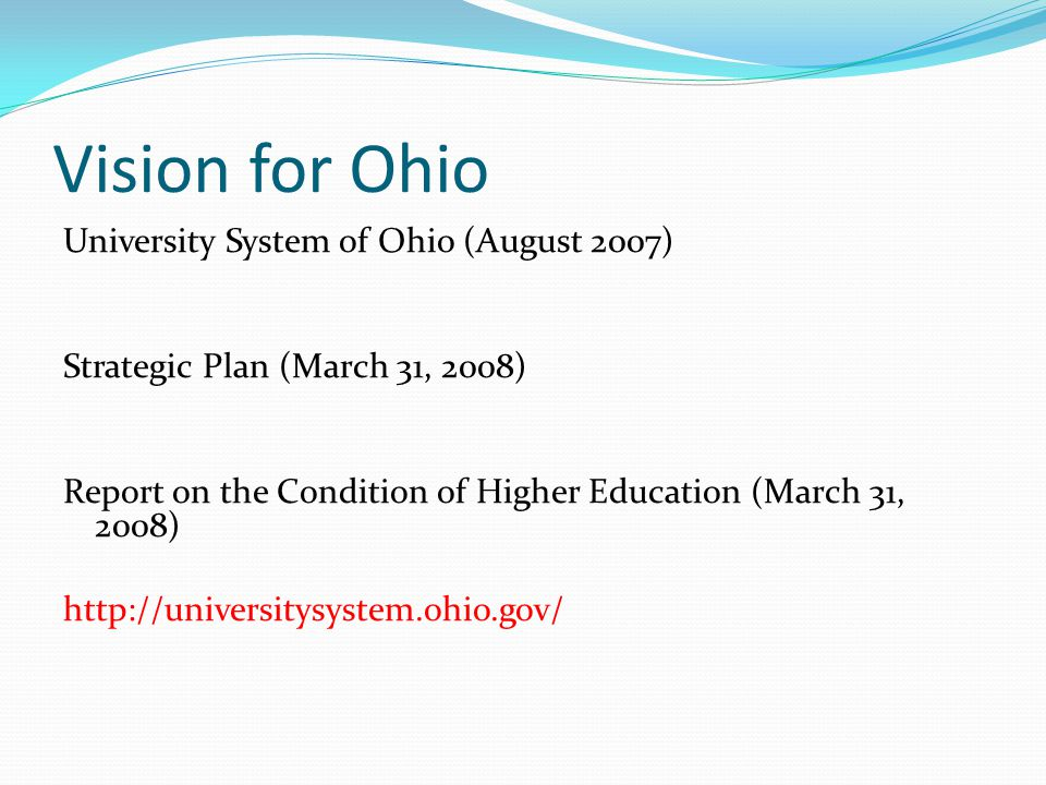 Vision for Ohio University System of Ohio (August 2007) Strategic Plan (March 31, 2008) Report on the Condition of Higher Education (March 31, 2008) h