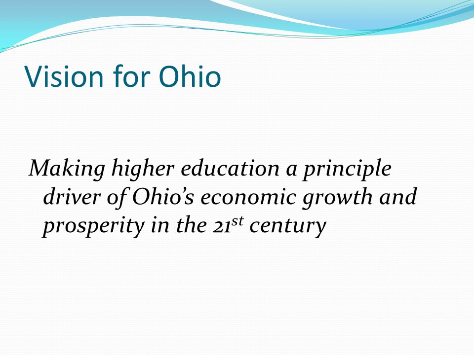 Vision for Ohio Making higher education a principle driver of Ohio's economic growth and prosperity in the 21 st century