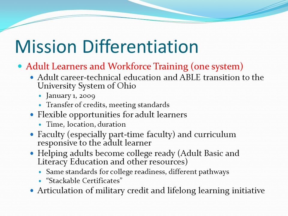 Mission Differentiation Adult Learners and Workforce Training (one system) Adult career-technical education and ABLE transition to the University Syst