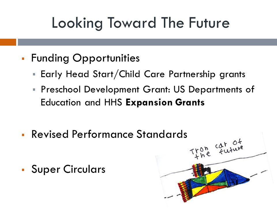 Looking Toward The Future  Funding Opportunities  Early Head Start/Child Care Partnership grants  Preschool Development Grant: US Departments of Ed