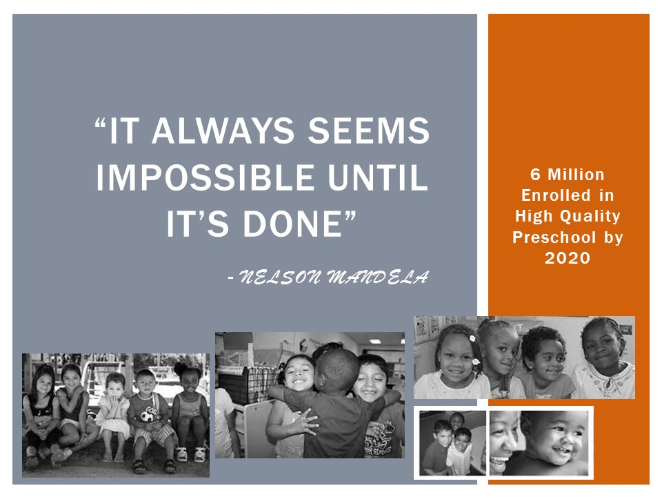 """IT ALWAYS SEEMS IMPOSSIBLE UNTIL IT'S DONE"" - NELSON MANDELA 6 Million Enrolled in High Quality Preschool by 2020"