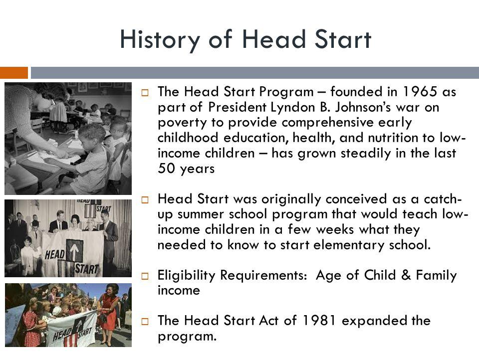 History of Head Start  The Head Start Program – founded in 1965 as part of President Lyndon B.