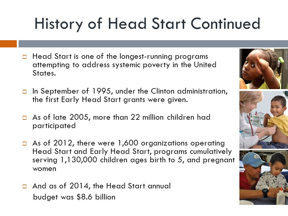 History of Head Start Continued  Head Start is one of the longest-running programs attempting to address systemic poverty in the United States.  In