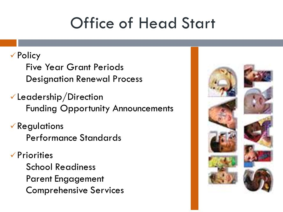 Office of Head Start Policy Five Year Grant Periods Designation Renewal Process Leadership/Direction Funding Opportunity Announcements Regulations Performance Standards Priorities School Readiness Parent Engagement Comprehensive Services