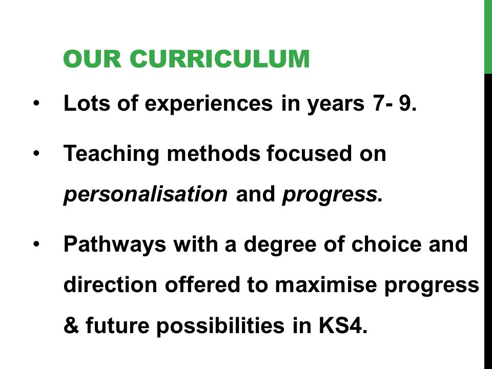 OUR CURRICULUM Lots of experiences in years 7- 9. Teaching methods focused on personalisation and progress. Pathways with a degree of choice and direc