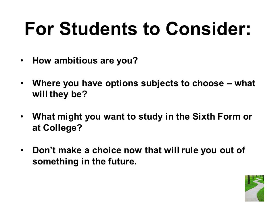 For Students to Consider: How ambitious are you? Where you have options subjects to choose – what will they be? What might you want to study in the Si