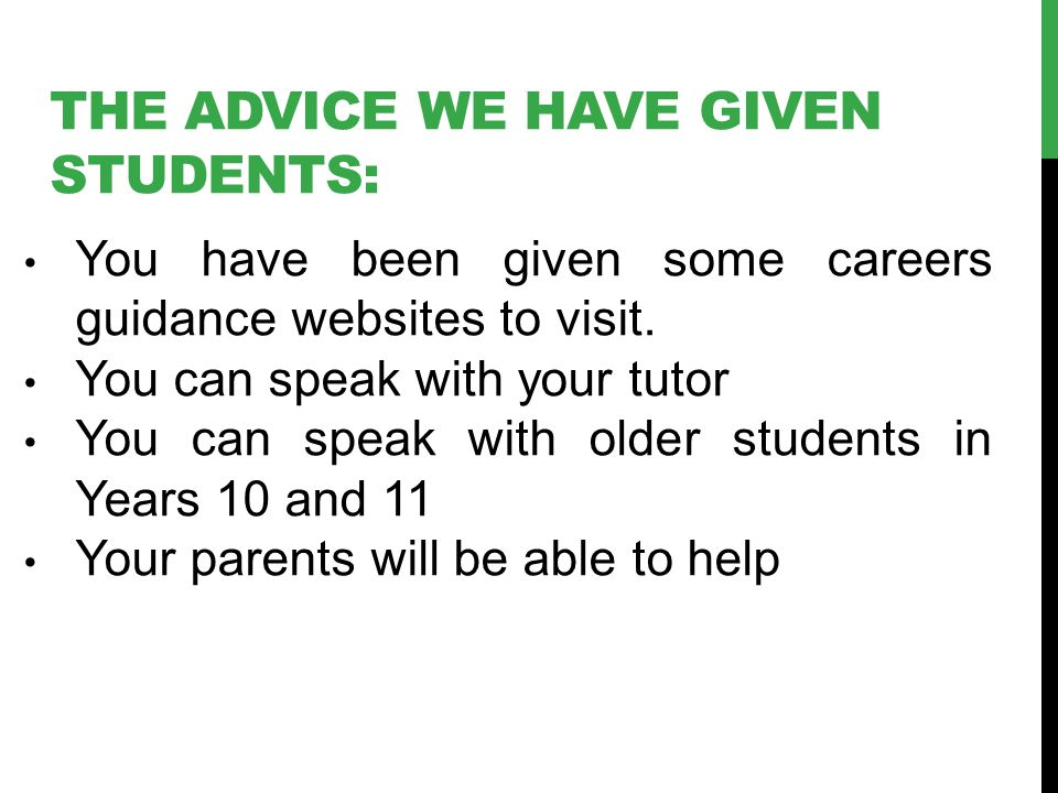 THE ADVICE WE HAVE GIVEN STUDENTS: You have been given some careers guidance websites to visit. You can speak with your tutor You can speak with older