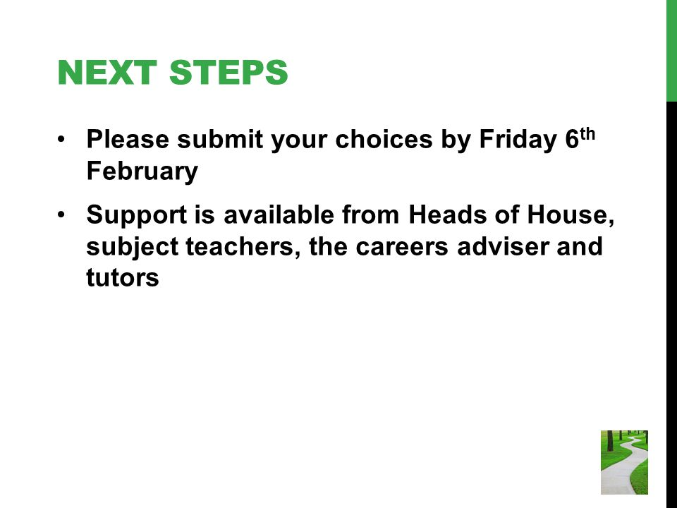 NEXT STEPS Please submit your choices by Friday 6 th February Support is available from Heads of House, subject teachers, the careers adviser and tuto