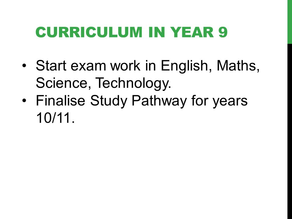 CURRICULUM IN YEAR 9 Start exam work in English, Maths, Science, Technology. Finalise Study Pathway for years 10/11.