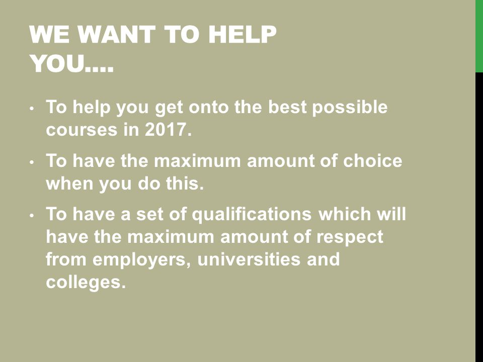 WE WANT TO HELP YOU.... To help you get onto the best possible courses in 2017. To have the maximum amount of choice when you do this. To have a set o