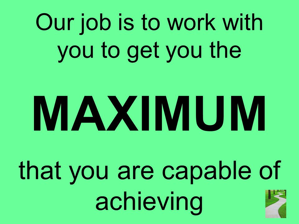 Our job is to work with you to get you the MAXIMUM that you are capable of achieving