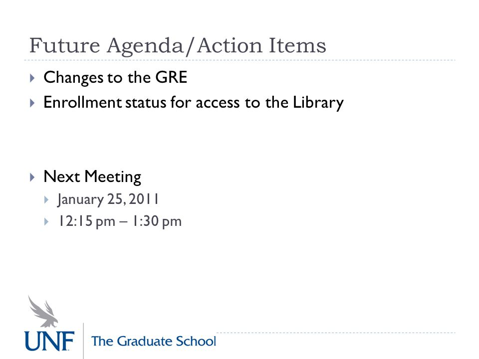 Future Agenda/Action Items  Changes to the GRE  Enrollment status for access to the Library  Next Meeting  January 25, 2011  12:15 pm – 1:30 pm