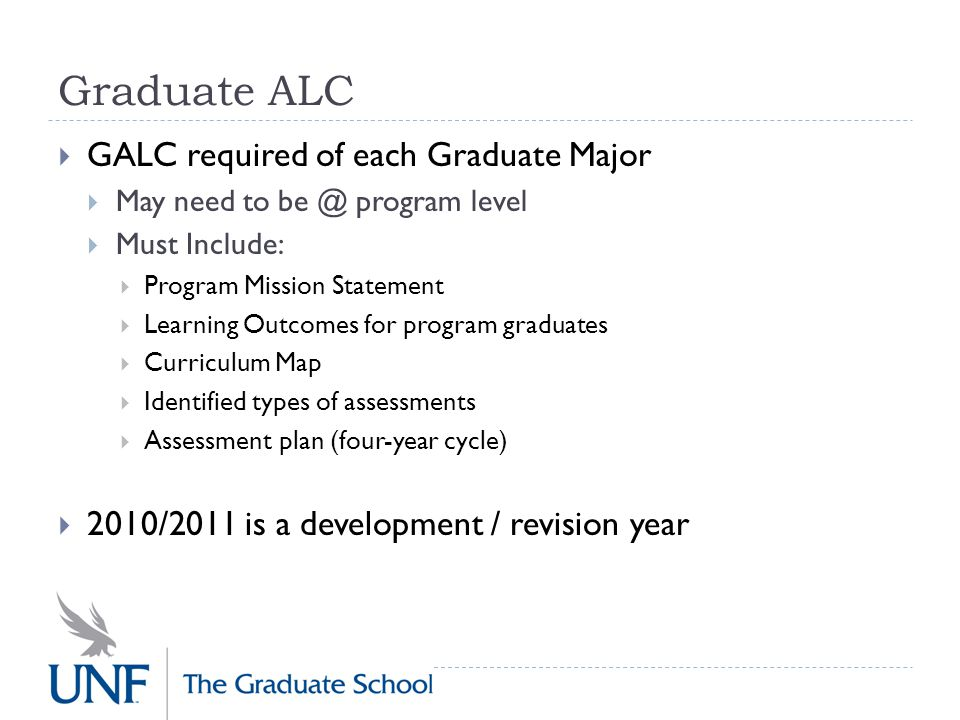 Graduate ALC  2010/2011 is a development / revision year  Develop the GALC (could begin with existing GLO information and revise accordingly)  DRAFT is due March 11, 2011  Completed in MS Word (template provided)  Feedback will be provided  Final is due posted by August 2011.