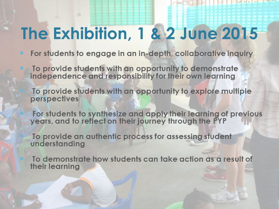 The Exhibition, 1 & 2 June 2015 For students to engage in an in-depth, collaborative inquiry To provide students with an opportunity to demonstrate independence and responsibility for their own learning To provide students with an opportunity to explore multiple perspectives For students to synthesize and apply their learning of previous years, and to reflect on their journey through the PYP To provide an authentic process for assessing student understanding To demonstrate how students can take action as a result of their learning