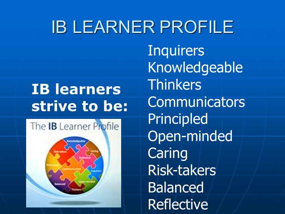 How IB Promotes the Learner profile Assessments --based on international standards --based on international standards Internal Internal External External Student Centered Rigorous and Integrated Curriculum