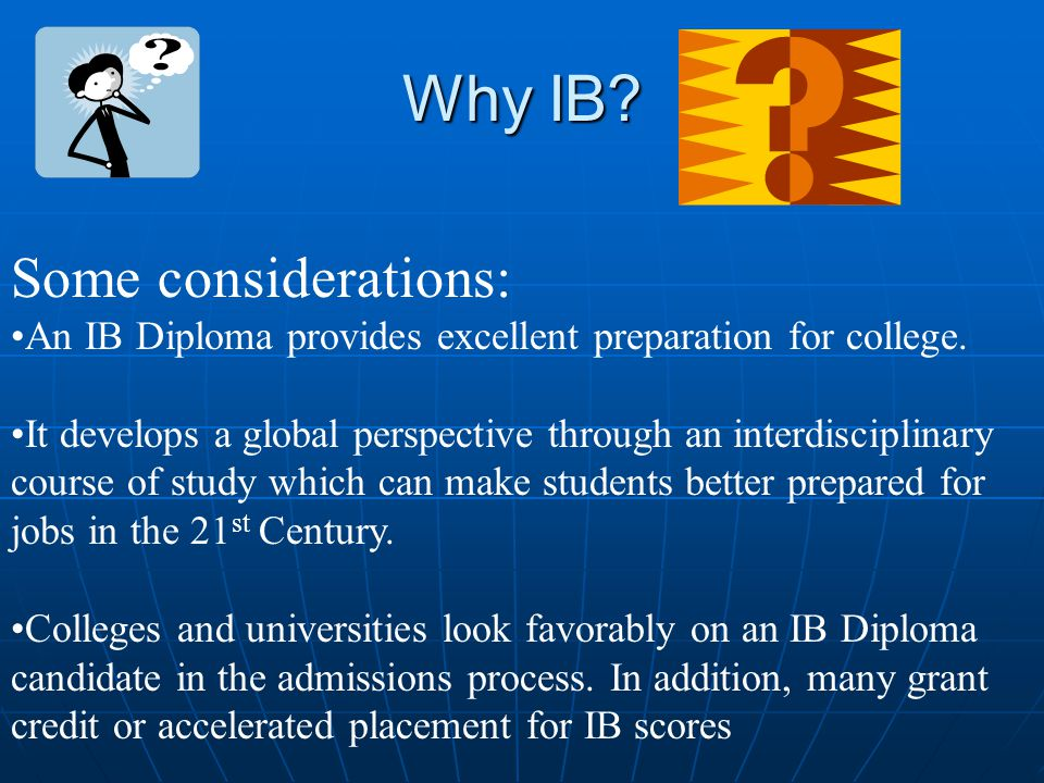 Why IB. Some considerations: An IB Diploma provides excellent preparation for college.