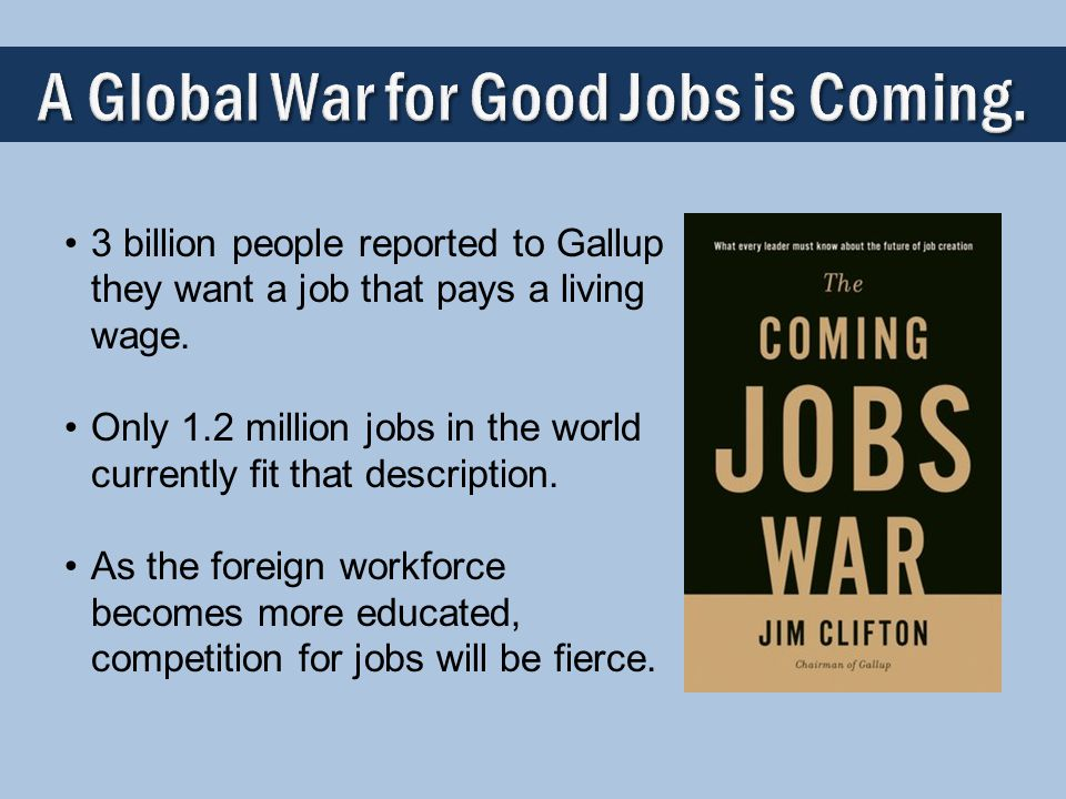 A Global War for Good Jobs is Coming. 3 billion people reported to Gallup they want a job that pays a living wage. Only 1.2 million jobs in the world