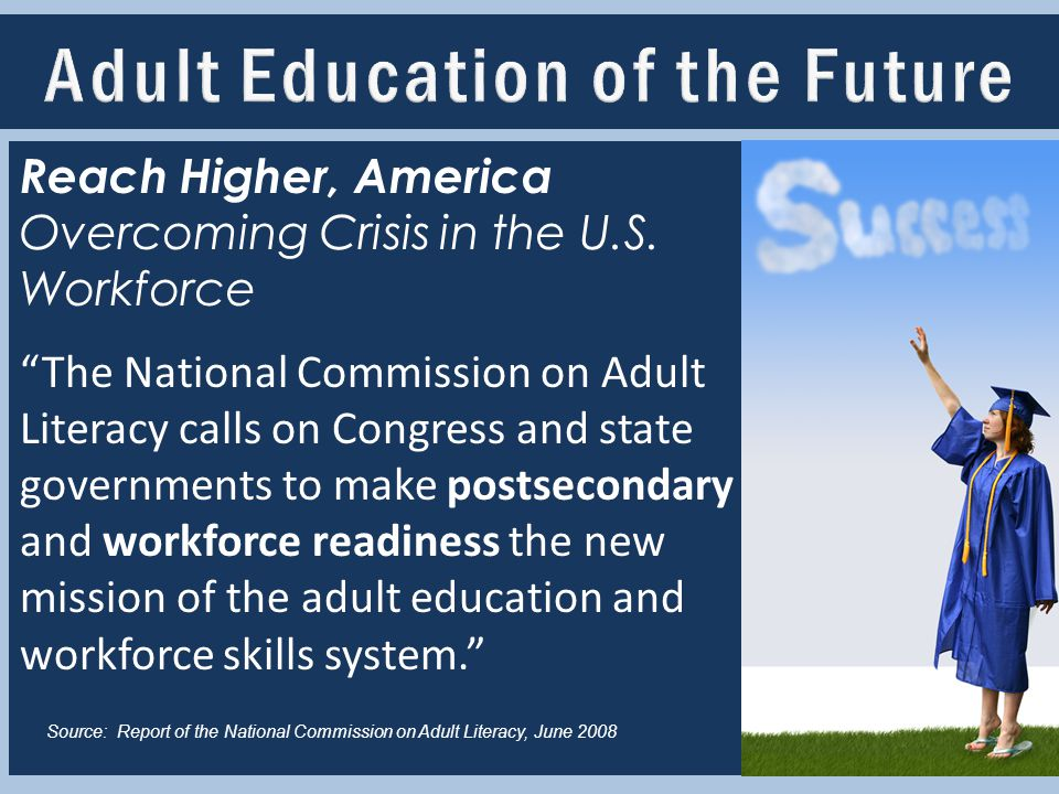 "Adult Education of the Future Reach Higher, America Overcoming Crisis in the U.S. Workforce ""The National Commission on Adult Literacy calls on Congre"
