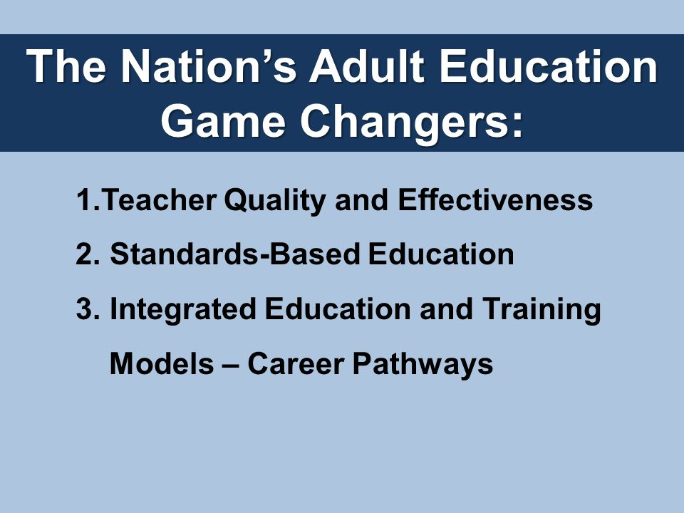 The Nation's Adult Education Game Changers: 1.Teacher Quality and Effectiveness 2.