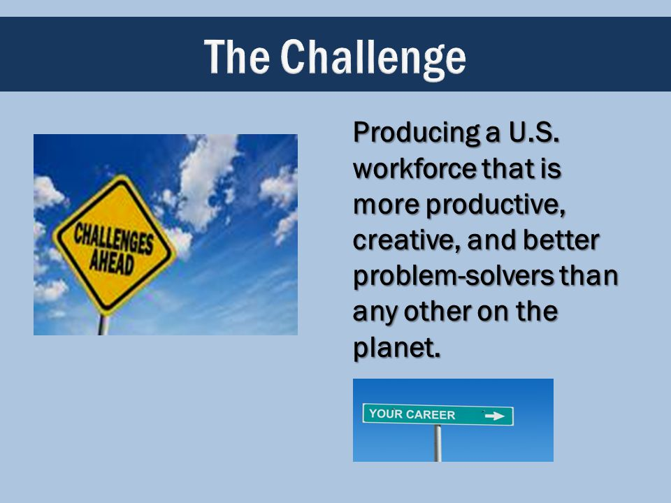 Producing a U.S. workforce that is more productive, creative, and better problem-solvers than any other on the planet.