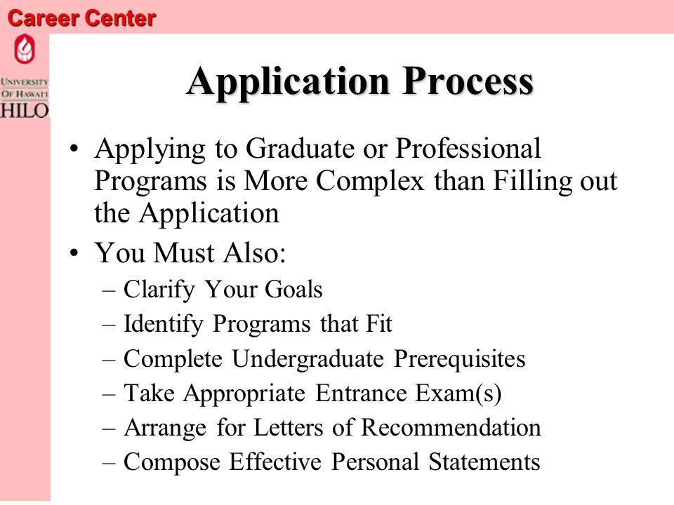 Career Center Application Process Applying to Graduate or Professional Programs is More Complex than Filling out the Application You Must Also: –Clarify Your Goals –Identify Programs that Fit –Complete Undergraduate Prerequisites –Take Appropriate Entrance Exam(s) –Arrange for Letters of Recommendation –Compose Effective Personal Statements
